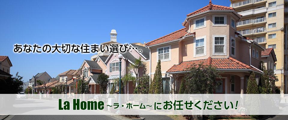 あなたの大切な住まい選び・・・。 La Home ~ラ・ホーム~ にお任せください!